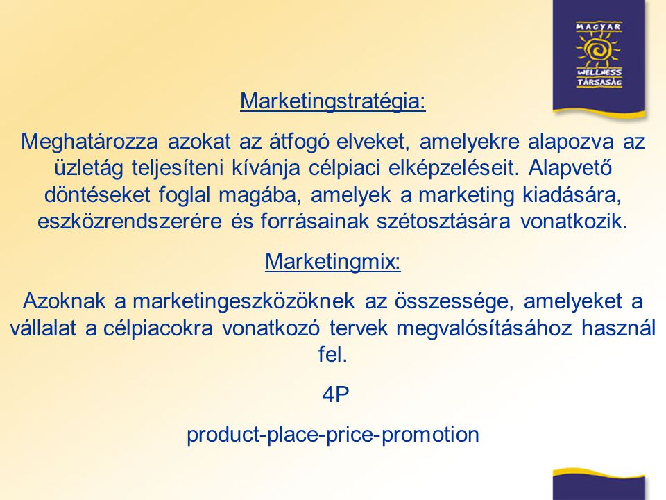 Marketingstratégia: Meghatározza azokat az átfogó elveket, amelyekre alapozva az üzletág teljesíteni kívánja célpiaci elképzeléseit. Alapvető döntések