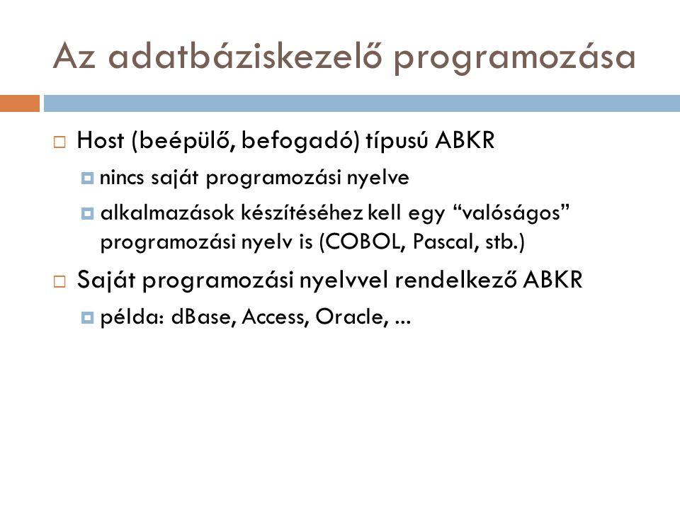 Az adatbáziskezelő programozása  Host (beépülő, befogadó) típusú ABKR  nincs saját programozási nyelve  alkalmazások készítéséhez kell egy valóságos programozási nyelv is (COBOL, Pascal, stb.)  Saját programozási nyelvvel rendelkező ABKR  példa: dBase, Access, Oracle,...