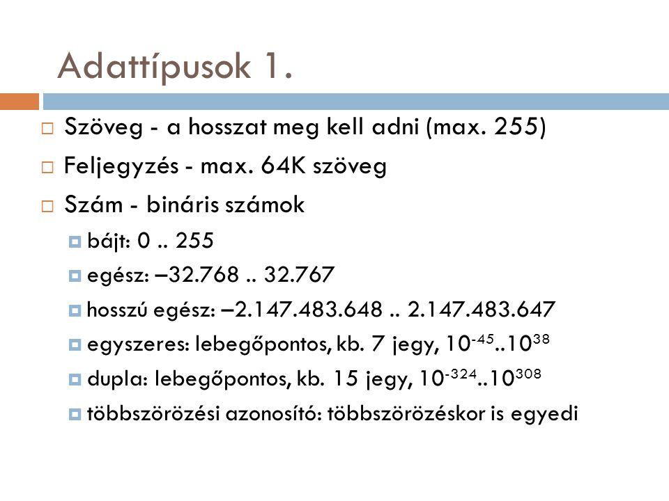 Adattípusok 1.  Szöveg - a hosszat meg kell adni (max. 255)  Feljegyzés - max. 64K szöveg  Szám - bináris számok  bájt: 0.. 255  egész: –32.768..