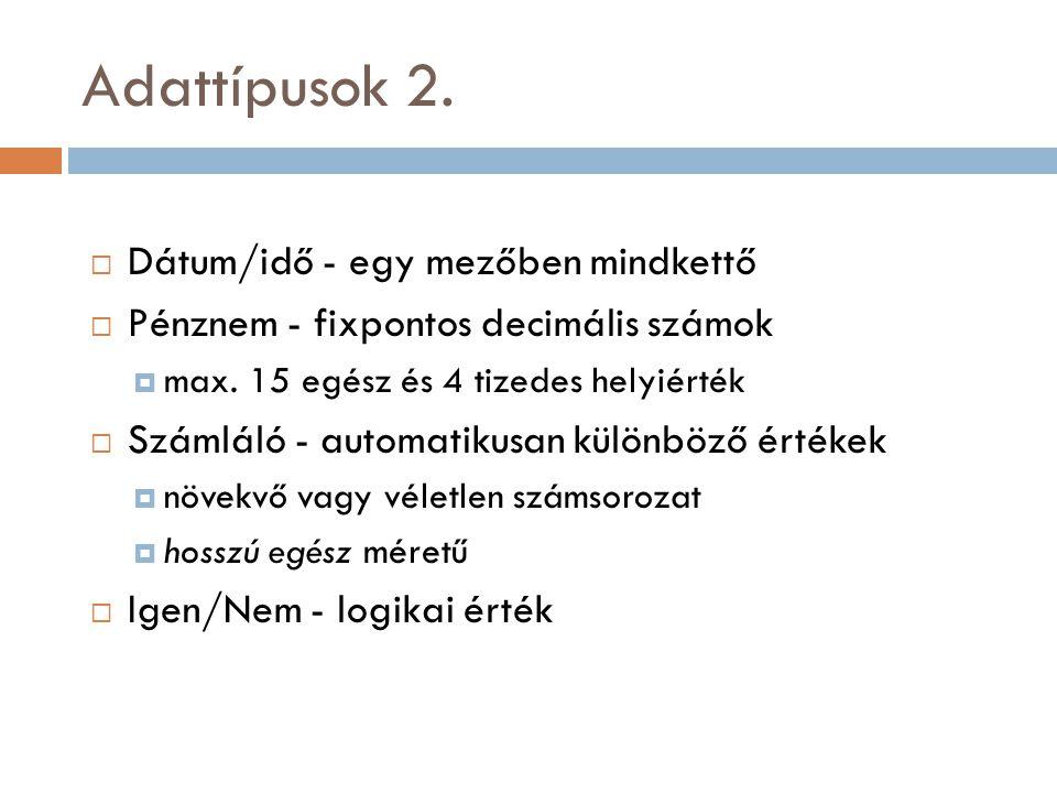 Adattípusok 2.  Dátum/idő - egy mezőben mindkettő  Pénznem - fixpontos decimális számok  max. 15 egész és 4 tizedes helyiérték  Számláló - automat
