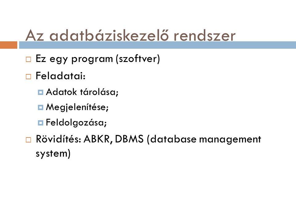 Az adatbáziskezelő rendszer  Ez egy program (szoftver)  Feladatai:  Adatok tárolása;  Megjelenítése;  Feldolgozása;  Rövidítés: ABKR, DBMS (data