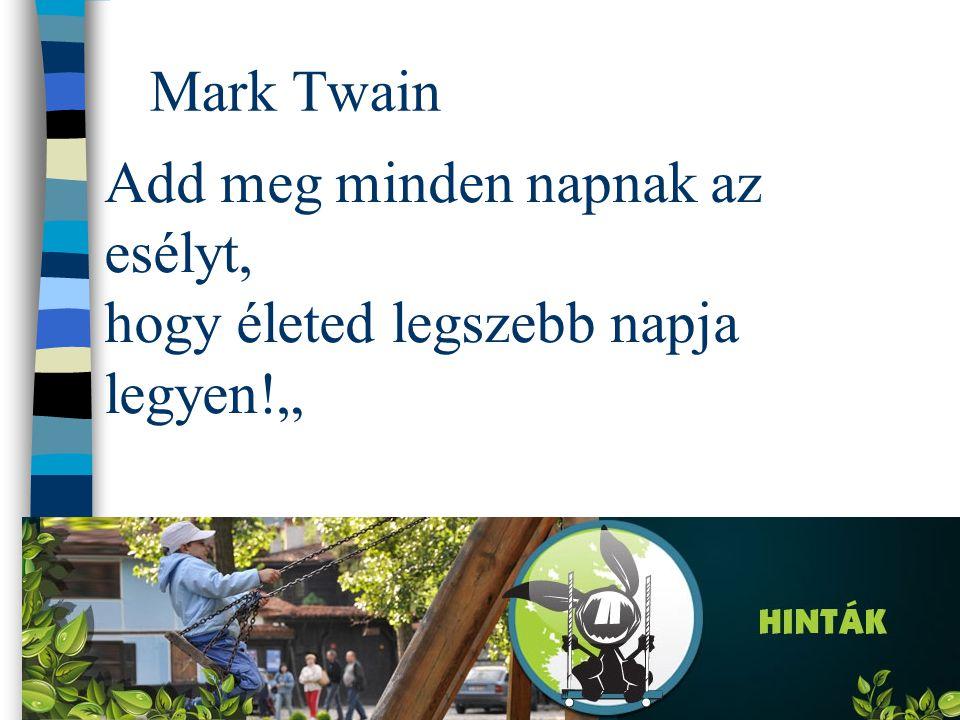 """Mark Twain Add meg minden napnak az esélyt, hogy életed legszebb napja legyen!"""""""