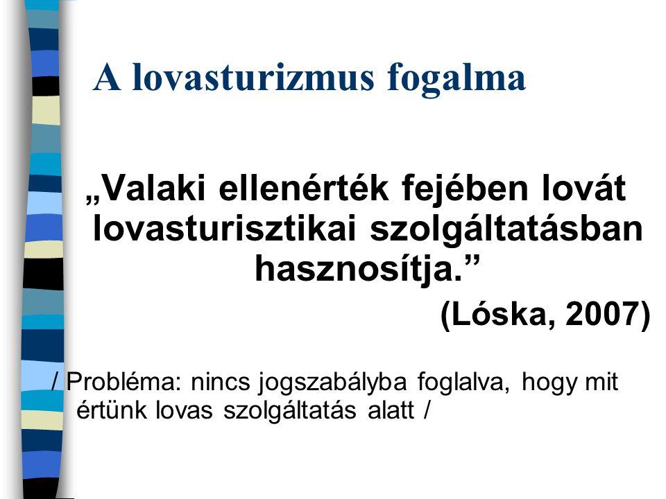 """A lovasturizmus fogalma """" Valaki ellenérték fejében lovát lovasturisztikai szolgáltatásban hasznosítja."""" (Lóska, 2007) / Probléma: nincs jogszabályba"""