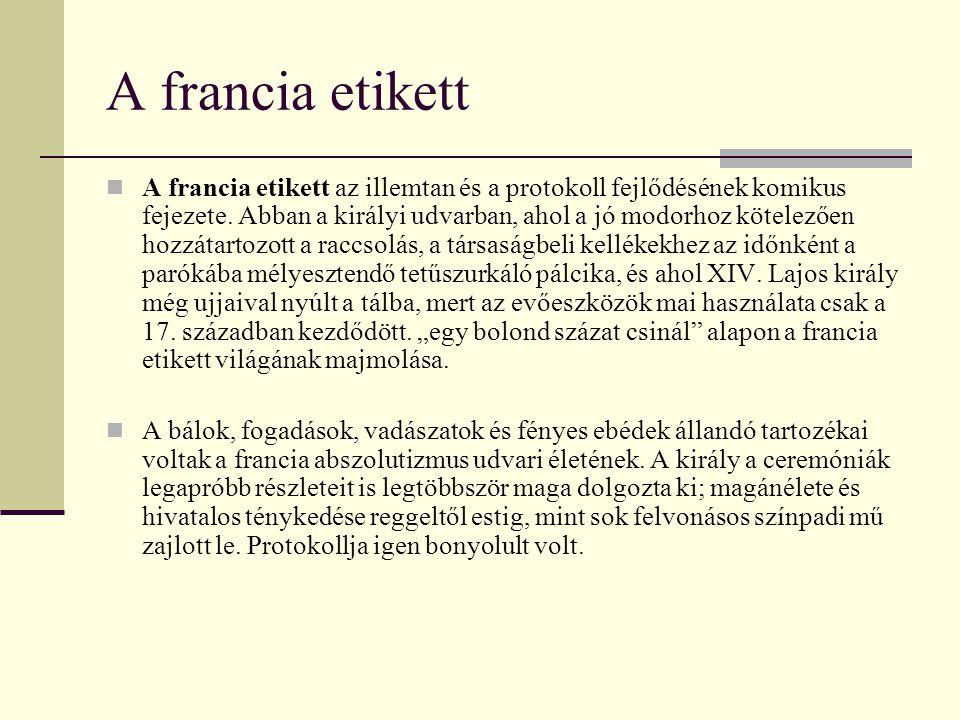 A francia etikett A francia etikett az illemtan és a protokoll fejlődésének komikus fejezete. Abban a királyi udvarban, ahol a jó modorhoz kötelezően