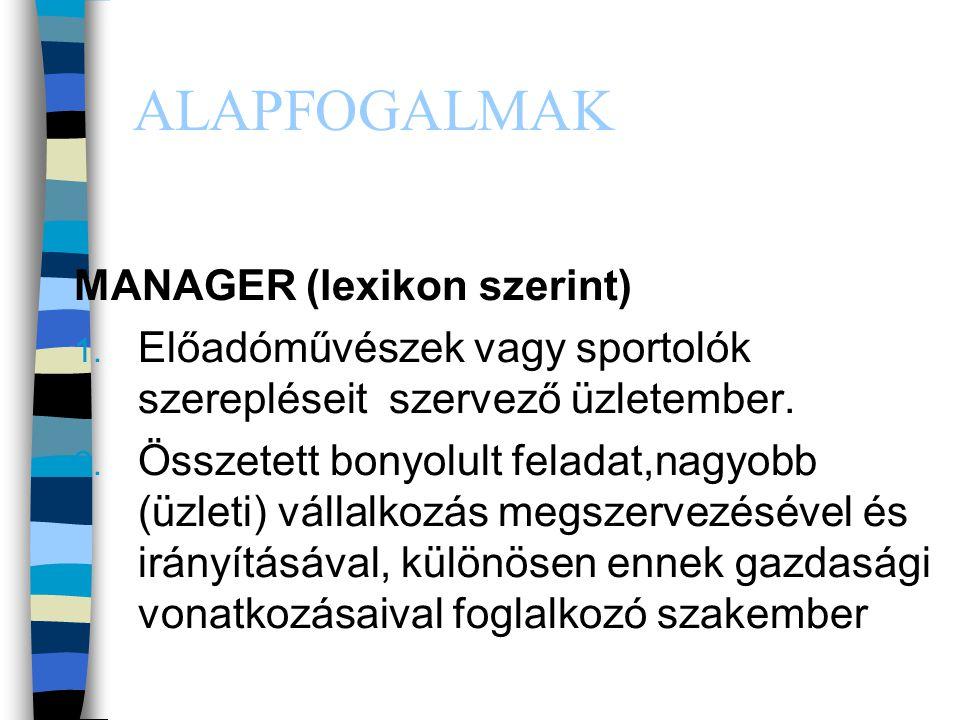 ALAPFOGALMAK MANAGER (lexikon szerint) 1. Előadóművészek vagy sportolók szerepléseit szervező üzletember. 2. Összetett bonyolult feladat,nagyobb (üzle