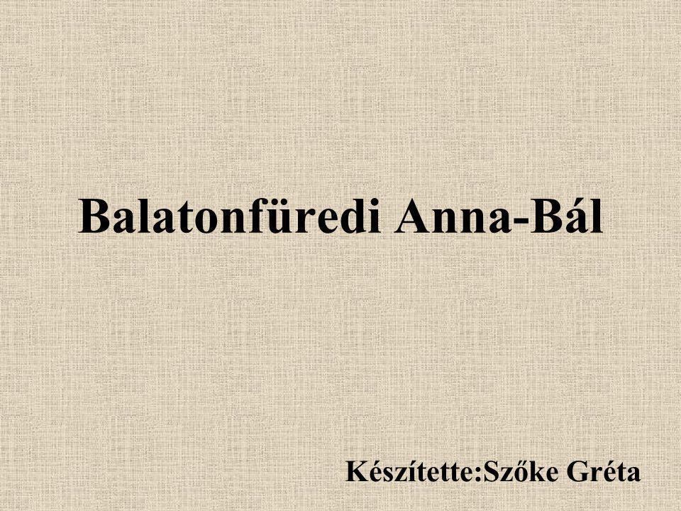 Balatonfüredi Anna-Bál Készítette:Szőke Gréta