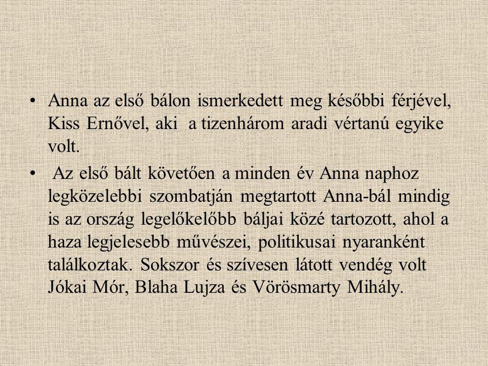 Anna az első bálon ismerkedett meg későbbi férjével, Kiss Ernővel, aki a tizenhárom aradi vértanú egyike volt. Az első bált követően a minden év Anna