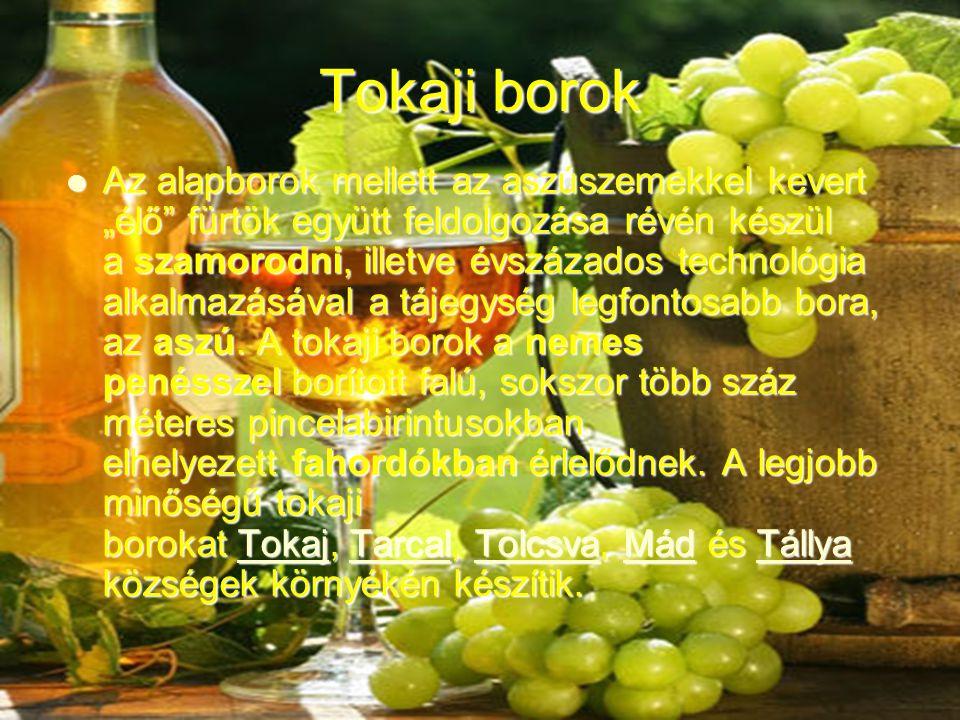 """Tokaji borok Az alapborok mellett az aszúszemekkel kevert """"élő fürtök együtt feldolgozása révén készül a szamorodni, illetve évszázados technológia alkalmazásával a tájegység legfontosabb bora, az aszú."""