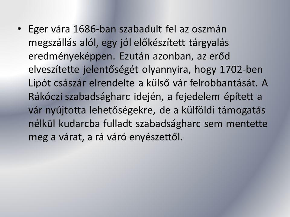 Eger vára 1686-ban szabadult fel az oszmán megszállás alól, egy jól előkészített tárgyalás eredményeképpen. Ezután azonban, az erőd elveszítette jelen