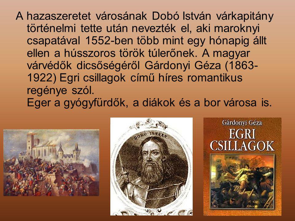 A hazaszeretet városának Dobó István várkapitány történelmi tette után nevezték el, aki maroknyi csapatával 1552-ben több mint egy hónapig állt ellen