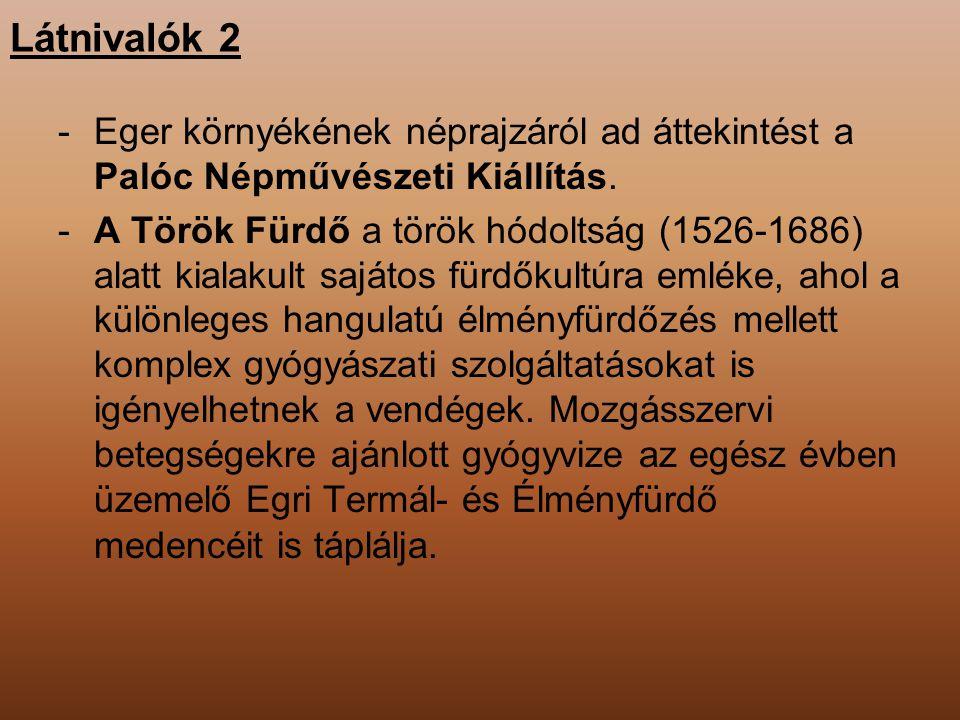 Látnivalók 2 -Eger környékének néprajzáról ad áttekintést a Palóc Népművészeti Kiállítás. -A Török Fürdő a török hódoltság (1526-1686) alatt kialakult