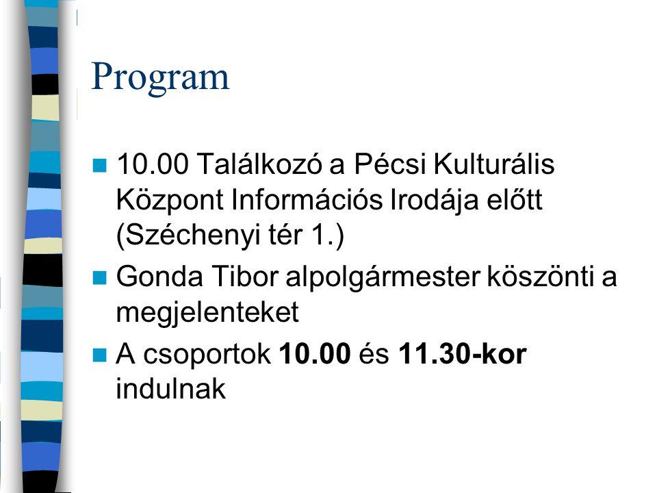 Program 10.00 Találkozó a Pécsi Kulturális Központ Információs Irodája előtt (Széchenyi tér 1.) Gonda Tibor alpolgármester köszönti a megjelenteket A csoportok 10.00 és 11.30-kor indulnak