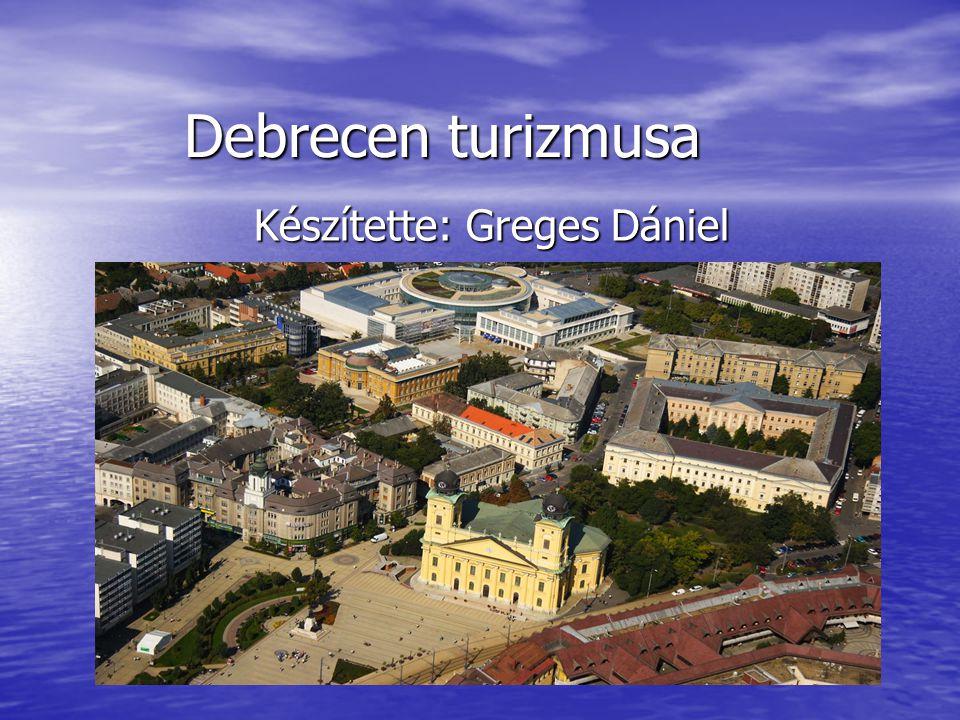 Debrecen turizmusa Készítette: Greges Dániel