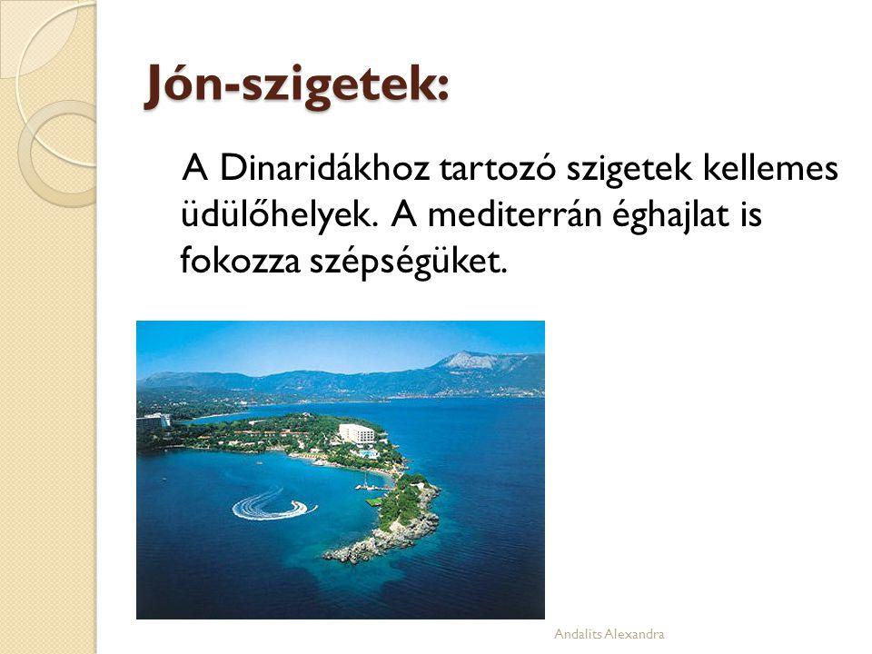 Jón-szigetek: A Dinaridákhoz tartozó szigetek kellemes üdülőhelyek. A mediterrán éghajlat is fokozza szépségüket. Andalits Alexandra