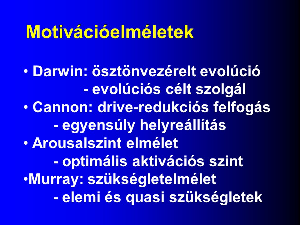 Motivációelméletek Darwin: ösztönvezérelt evolúció - evolúciós célt szolgál Cannon: drive-redukciós felfogás - egyensúly helyreállítás Arousalszint elmélet - optimális aktivációs szint Murray: szükségletelmélet - elemi és quasi szükségletek
