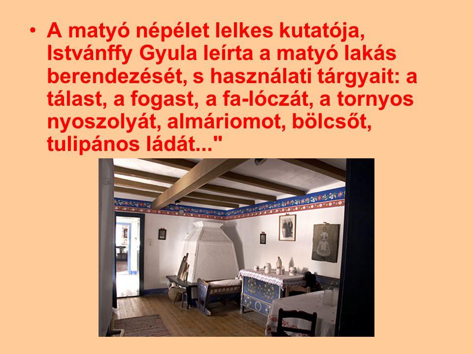 A matyó népélet lelkes kutatója, Istvánffy Gyula leírta a matyó lakás berendezését, s használati tárgyait: a tálast, a fogast, a fa-lóczát, a tornyos