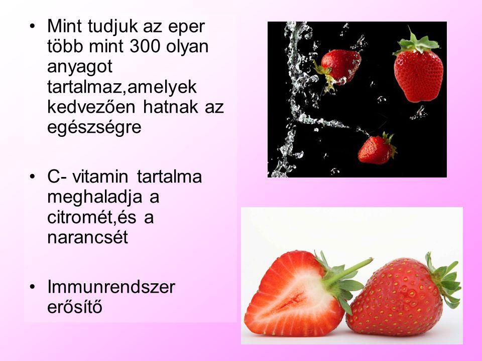 Mint tudjuk az eper több mint 300 olyan anyagot tartalmaz,amelyek kedvezően hatnak az egészségre C- vitamin tartalma meghaladja a citromét,és a naranc