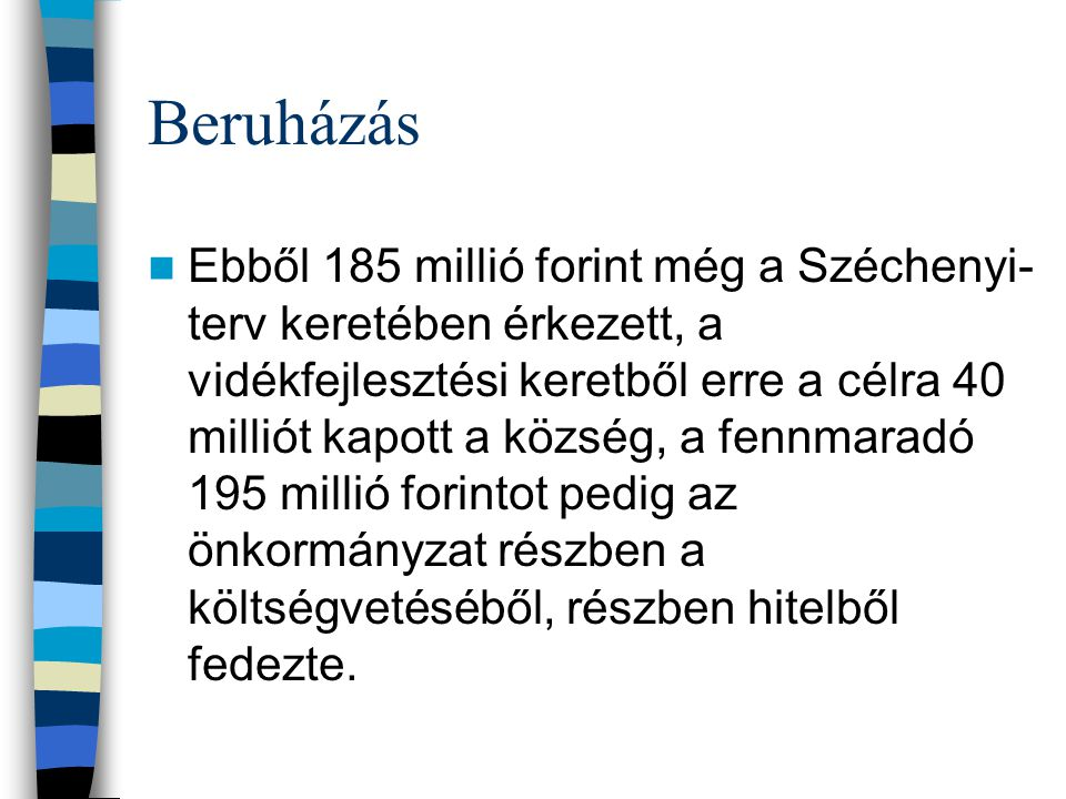 Beruházás Ebből 185 millió forint még a Széchenyi- terv keretében érkezett, a vidékfejlesztési keretből erre a célra 40 milliót kapott a község, a fennmaradó 195 millió forintot pedig az önkormányzat részben a költségvetéséből, részben hitelből fedezte.