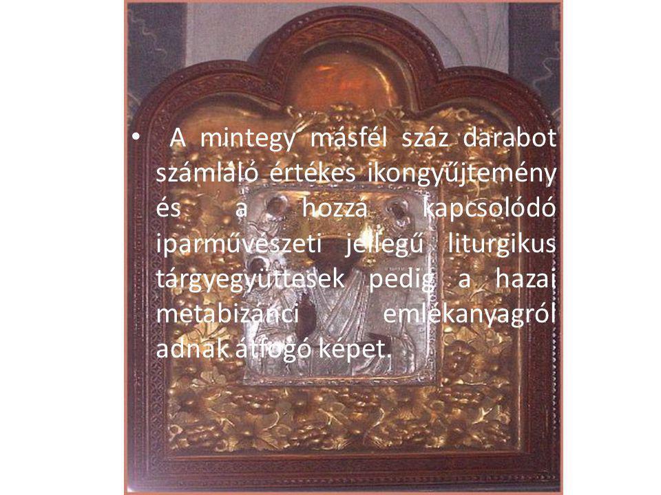 A mintegy másfél száz darabot számláló értékes ikongyűjtemény és a hozzá kapcsolódó iparművészeti jellegű liturgikus tárgyegyüttesek pedig a hazai met