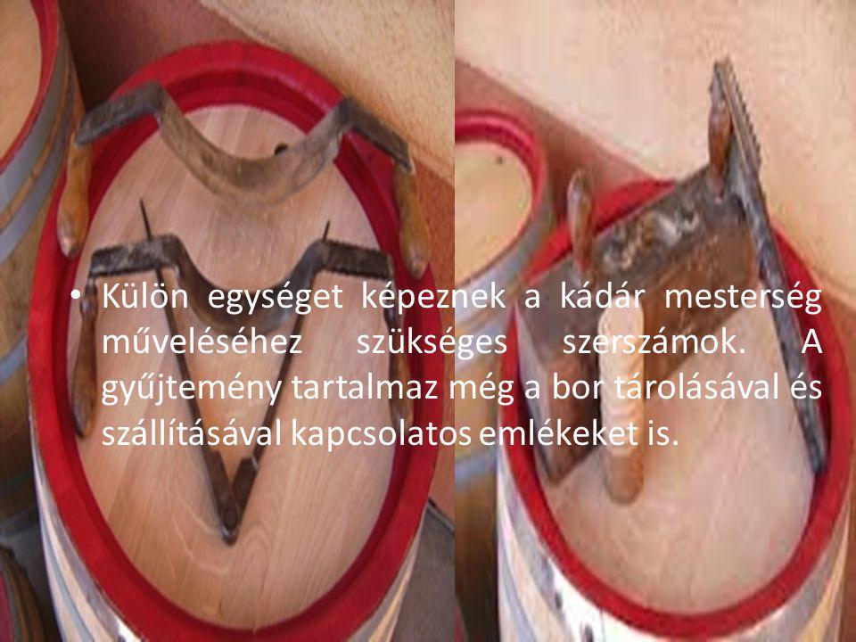 Külön egységet képeznek a kádár mesterség műveléséhez szükséges szerszámok. A gyűjtemény tartalmaz még a bor tárolásával és szállításával kapcsolatos