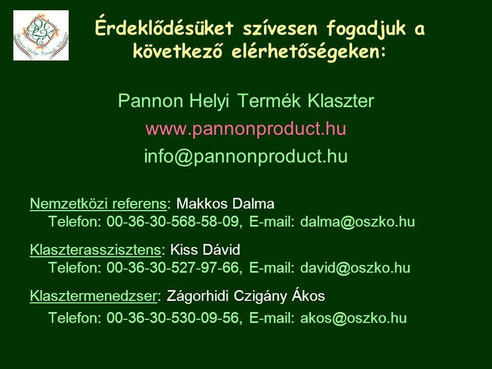 Érdeklődésüket szívesen fogadjuk a következő elérhetőségeken: Pannon Helyi Termék Klaszter www.pannonproduct.hu info@pannonproduct.hu Nemzetközi referens: Makkos Dalma Telefon: 00-36-30-568-58-09, E-mail: dalma@oszko.hu Klaszterasszisztens: Kiss Dávid Telefon: 00-36-30-527-97-66, E-mail: david@oszko.hu Klasztermenedzser: Zágorhidi Czigány Ákos Telefon: 00-36-30-530-09-56, E-mail: akos@oszko.hu