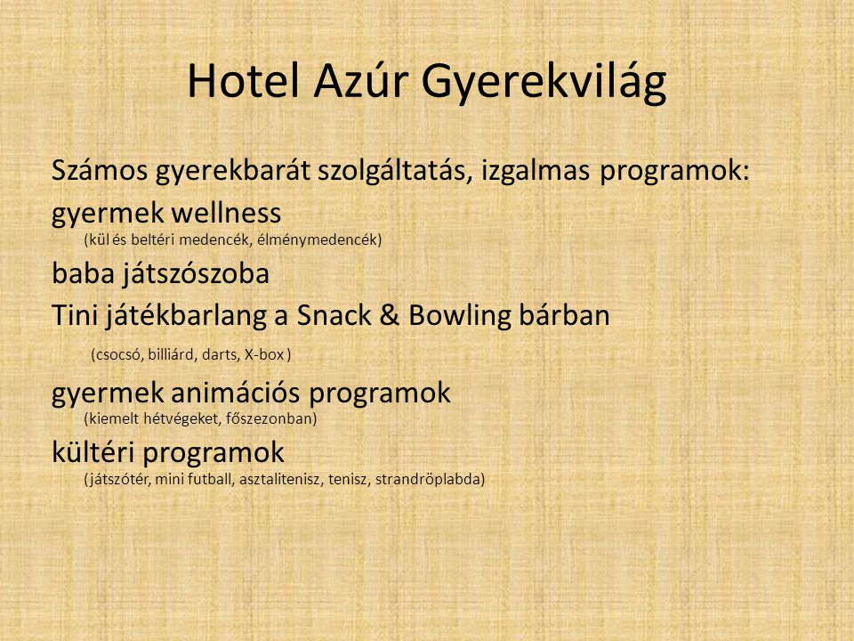 Hotel Azúr Gyerekvilág Számos gyerekbarát szolgáltatás, izgalmas programok: gyermek wellness (kül és beltéri medencék, élménymedencék) baba játszószoba Tini játékbarlang a Snack & Bowling bárban (csocsó, billiárd, darts, X-box ) gyermek animációs programok (kiemelt hétvégeket, főszezonban) kültéri programok (játszótér, mini futball, asztalitenisz, tenisz, strandröplabda)