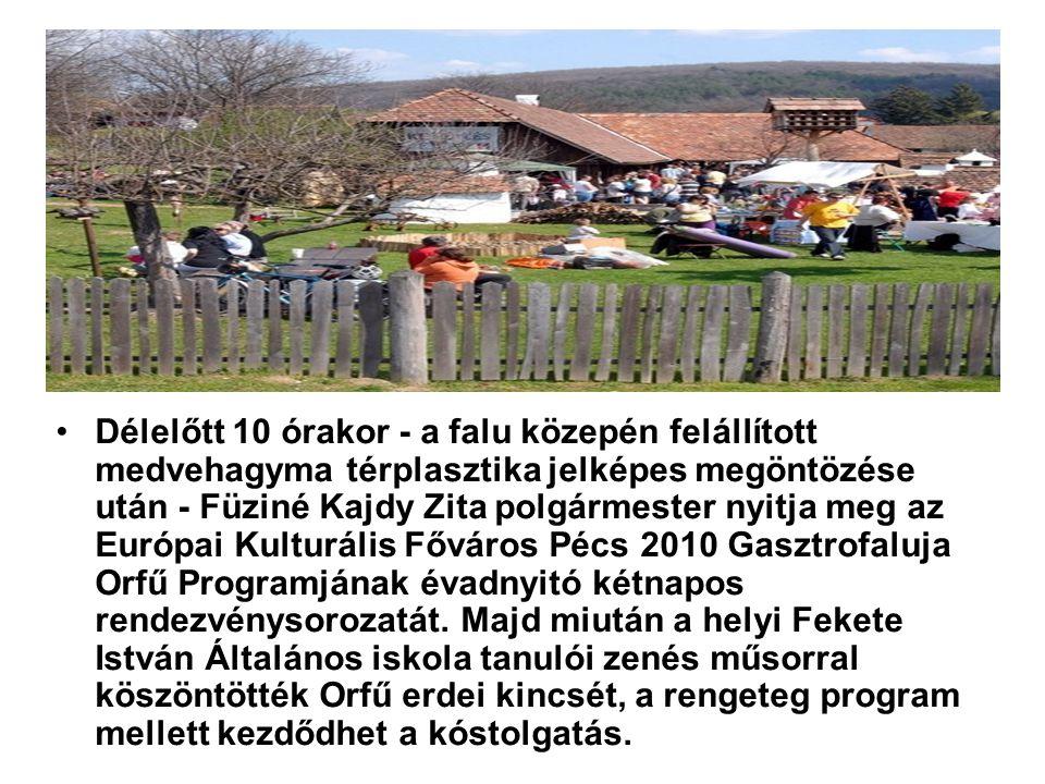 Délelőtt 10 órakor - a falu közepén felállított medvehagyma térplasztika jelképes megöntözése után - Füziné Kajdy Zita polgármester nyitja meg az Európai Kulturális Főváros Pécs 2010 Gasztrofaluja Orfű Programjának évadnyitó kétnapos rendezvénysorozatát.