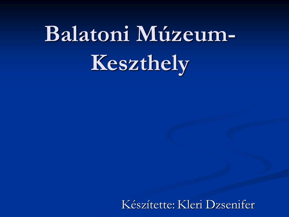 Balatoni Múzeum- Keszthely Készítette: Kleri Dzsenifer