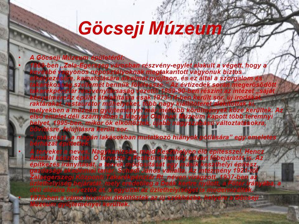 """Göcseji Múzeum A Göcseji Múzeum épületéről: 1869-ben """"Zala-Egerszeg városban részvény-egylet alakult a végett, hogy a kevésbé vagyonos néposztályoknak megtakarított vagyonuk biztos elhelyezésére, kamatolására alkalmat nyújtson, és ez által a szorgalom és takarékosság szellemét bennük fölélessze. Az évtizedek során megerősödött takarékpénztár részvénytársaság vezetői 1889-90-ben részint az intézet """"saját kényelméreAz épület átalakításra csak 1973-74-ben került sor, új irodákat, raktárakat, restaurátor műhelyeket, több nagy kiállítóteret alakítottak ki, melyekben a múzeum gyűjteményei már méltóbb körülmények közé kerültek."""