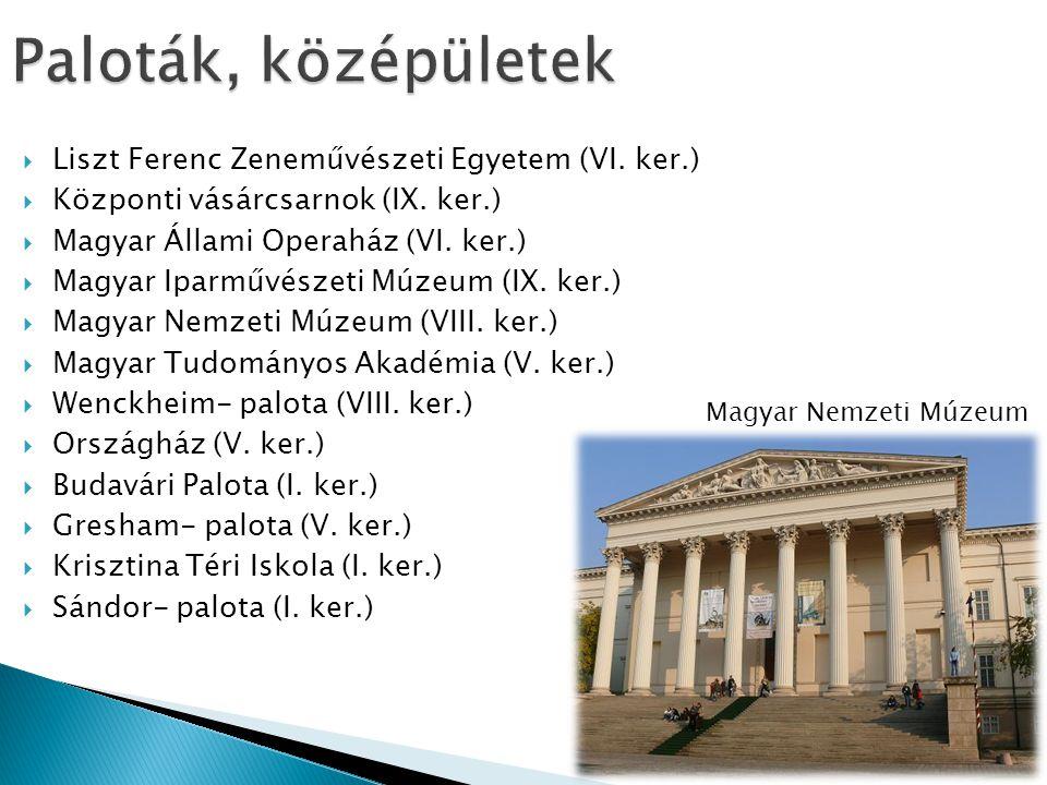  Liszt Ferenc Zeneművészeti Egyetem (VI. ker.)  Központi vásárcsarnok (IX. ker.)  Magyar Állami Operaház (VI. ker.)  Magyar Iparművészeti Múzeum (