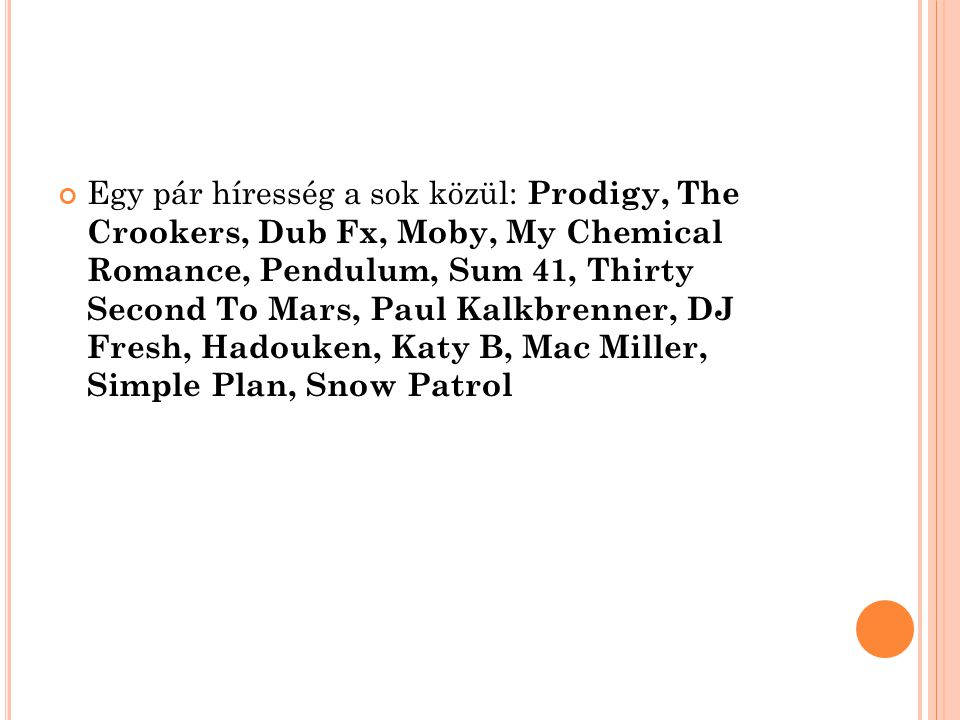 Egy pár híresség a sok közül: Prodigy, The Crookers, Dub Fx, Moby, My Chemical Romance, Pendulum, Sum 41, Thirty Second To Mars, Paul Kalkbrenner, DJ Fresh, Hadouken, Katy B, Mac Miller, Simple Plan, Snow Patrol