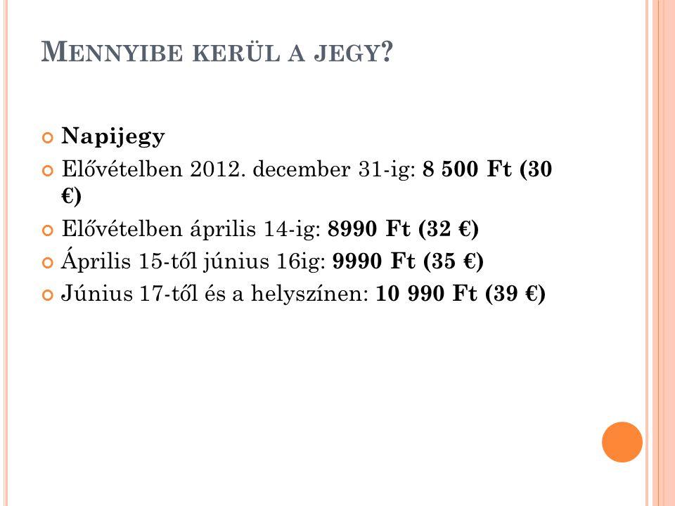 M ENNYIBE KERÜL A JEGY ? Napijegy Elővételben 2012. december 31-ig: 8 500 Ft (30 €) Elővételben április 14-ig: 8990 Ft (32 €) Április 15-től június 16