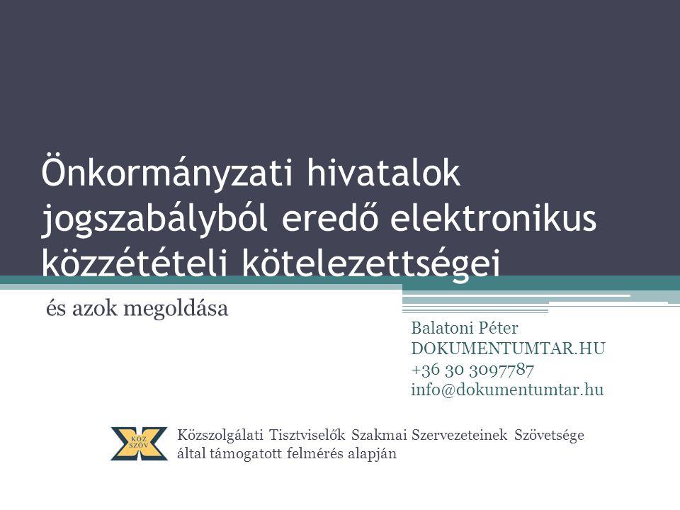 Önkormányzati hivatalok jogszabályból eredő elektronikus közzétételi kötelezettségei és azok megoldása Közszolgálati Tisztviselők Szakmai Szervezeteinek Szövetsége által támogatott felmérés alapján Balatoni Péter DOKUMENTUMTAR.HU +36 30 3097787 info@dokumentumtar.hu