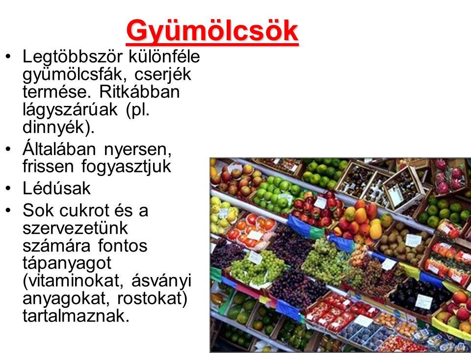 Gyümölcsök Legtöbbször különféle gyümölcsfák, cserjék termése. Ritkábban lágyszárúak (pl. dinnyék). Általában nyersen, frissen fogyasztjuk Lédúsak Sok