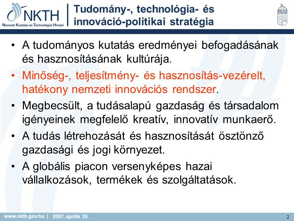 www.nkth.gov.hu | 2. 2007. április 25. Tudomány-, technológia- és innováció-politikai stratégia A tudományos kutatás eredményei befogadásának és haszn