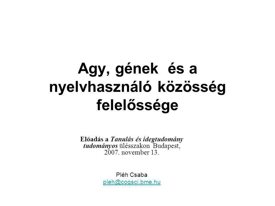 Agy, gének és a nyelvhasználó közösség felelőssége Előadás a Tanulás és idegtudomány tudományos ülésszakon Budapest, 2007. november 13. Pléh Csaba ple