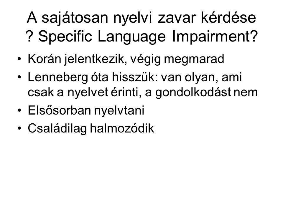 A sajátosan nyelvi zavar kérdése ? Specific Language Impairment? Korán jelentkezik, végig megmarad Lenneberg óta hisszük: van olyan, ami csak a nyelve