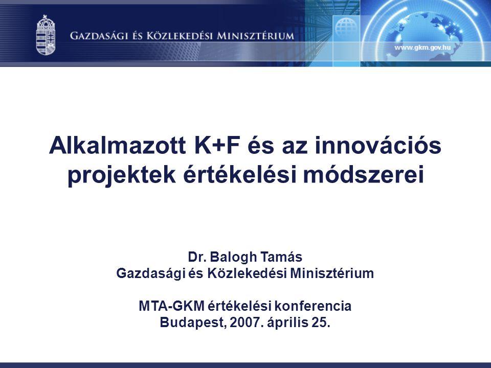 Alkalmazott K+F és az innovációs projektek értékelési módszerei Dr. Balogh Tamás Gazdasági és Közlekedési Minisztérium MTA-GKM értékelési konferencia