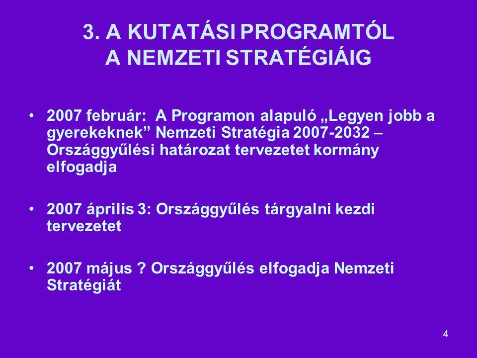 """4 3. A KUTATÁSI PROGRAMTÓL A NEMZETI STRATÉGIÁIG 2007 február: A Programon alapuló """"Legyen jobb a gyerekeknek"""" Nemzeti Stratégia 2007-2032 – Országgyű"""