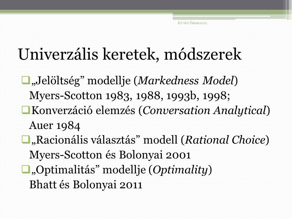"""Univerzális keretek, módszerek  """"Jelöltség modellje (Markedness Model) Myers-Scotton 1983, 1988, 1993b, 1998;  Konverzáció elemzés (Conversation Analytical) Auer 1984  """"Racionális választás modell (Rational Choice) Myers-Scotton és Bolonyai 2001  """"Optimalitás modellje (Optimality) Bhatt és Bolonyai 2011 Kovács Tímea 2012."""