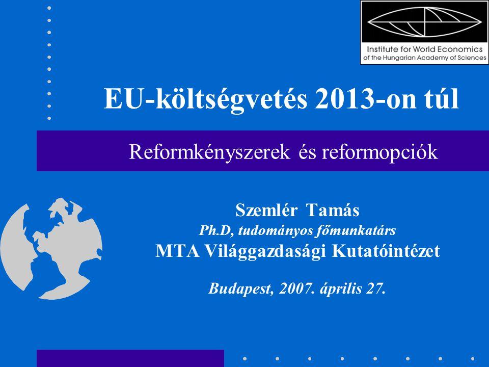EU-költségvetés 2013-on túl Reformkényszerek és reformopciók Szemlér Tamás Ph.D, tudományos főmunkatárs MTA Világgazdasági Kutatóintézet Budapest, 2007.