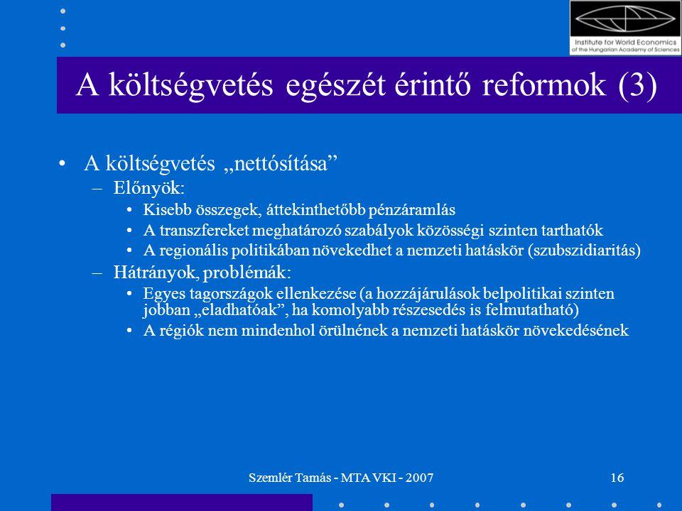 """Szemlér Tamás - MTA VKI - 200716 A költségvetés egészét érintő reformok (3) A költségvetés """"nettósítása –Előnyök: Kisebb összegek, áttekinthetőbb pénzáramlás A transzfereket meghatározó szabályok közösségi szinten tarthatók A regionális politikában növekedhet a nemzeti hatáskör (szubszidiaritás) –Hátrányok, problémák: Egyes tagországok ellenkezése (a hozzájárulások belpolitikai szinten jobban """"eladhatóak , ha komolyabb részesedés is felmutatható) A régiók nem mindenhol örülnének a nemzeti hatáskör növekedésének"""