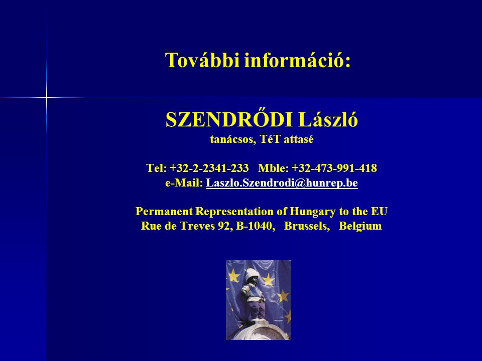 SZENDRŐDI László tanácsos, TéT attasé Tel: +32-2-2341-233 Mble: +32-473-991-418 e-Mail: Laszlo.Szendrodi@hunrep.beLaszlo.Szendrodi@hunrep.be Permanent Representation of Hungary to the EU Rue de Treves 92, B-1040, Brussels, Belgium További információ: