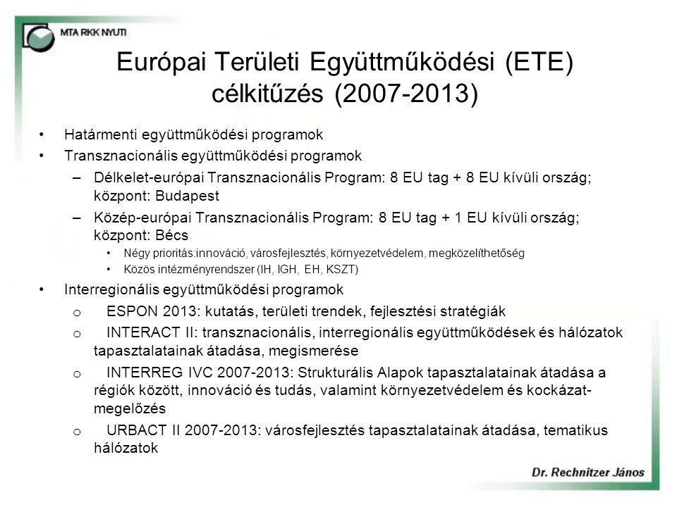 Európai Területi Együttműködési (ETE) célkitűzés (2007-2013) Határmenti együttműködési programok Transznacionális együttműködési programok –Délkelet-európai Transznacionális Program: 8 EU tag + 8 EU kívüli ország; központ: Budapest –Közép-európai Transznacionális Program: 8 EU tag + 1 EU kívüli ország; központ: Bécs Négy prioritás:innováció, városfejlesztés, környezetvédelem, megközelíthetőség Közös intézményrendszer (IH, IGH, EH, KSZT) Interregionális együttműködési programok o ESPON 2013: kutatás, területi trendek, fejlesztési stratégiák o INTERACT II: transznacionális, interregionális együttműködések és hálózatok tapasztalatainak átadása, megismerése o INTERREG IVC 2007-2013: Strukturális Alapok tapasztalatainak átadása a régiók között, innováció és tudás, valamint környezetvédelem és kockázat- megelőzés o URBACT II 2007-2013: városfejlesztés tapasztalatainak átadása, tematikus hálózatok