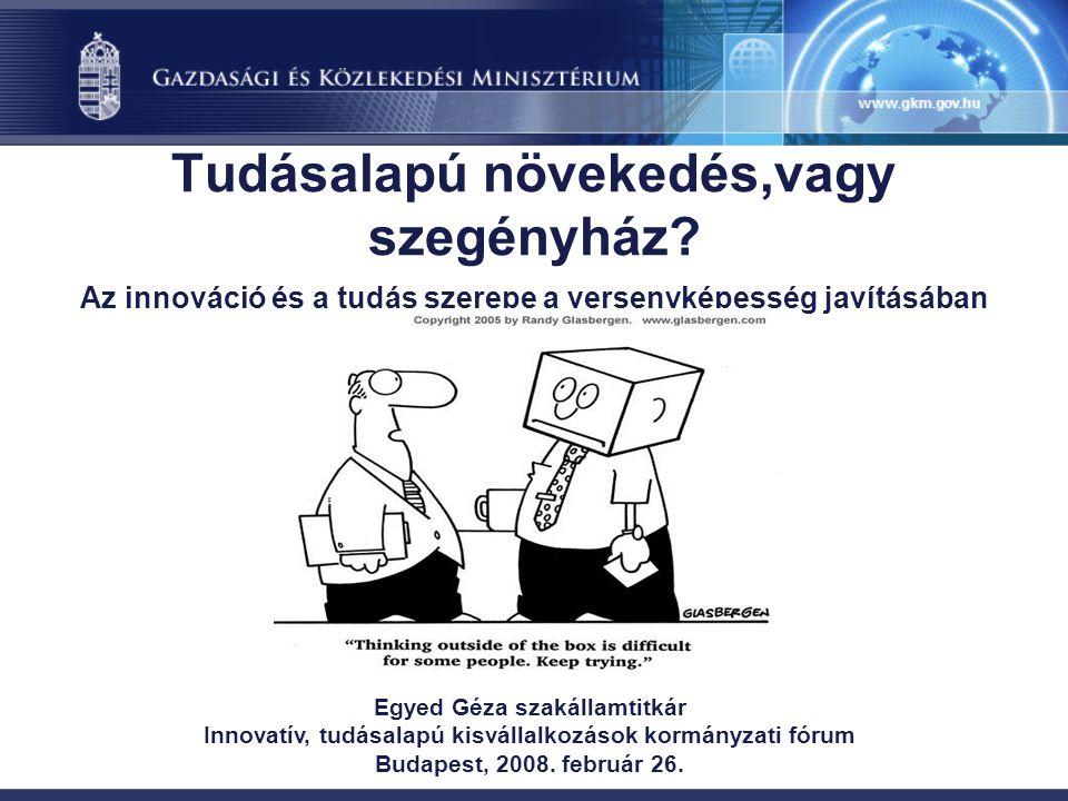 Tudásalapú növekedés,vagy szegényház? Az innováció és a tudás szerepe a versenyképesség javításában Egyed Géza szakállamtitkár Innovatív, tudásalapú k
