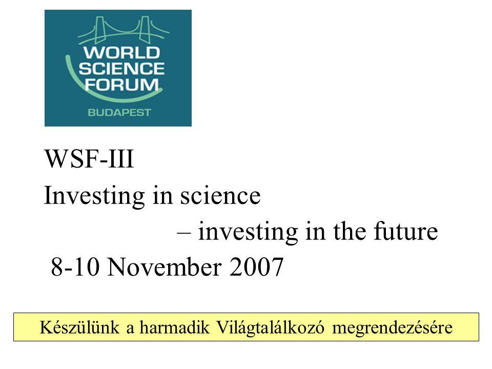 WSF-III Investing in science – investing in the future 8-10 November 2007 Készülünk a harmadik Világtalálkozó megrendezésére