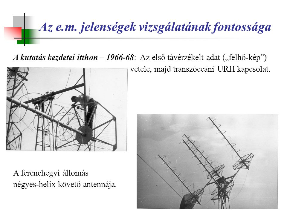 """Az e.m. jelenségek vizsgálatának fontossága A kutatás kezdetei itthon – 1966-68: Az első távérzékelt adat (""""felhő-kép"""") vétele, majd transzóceáni URH"""