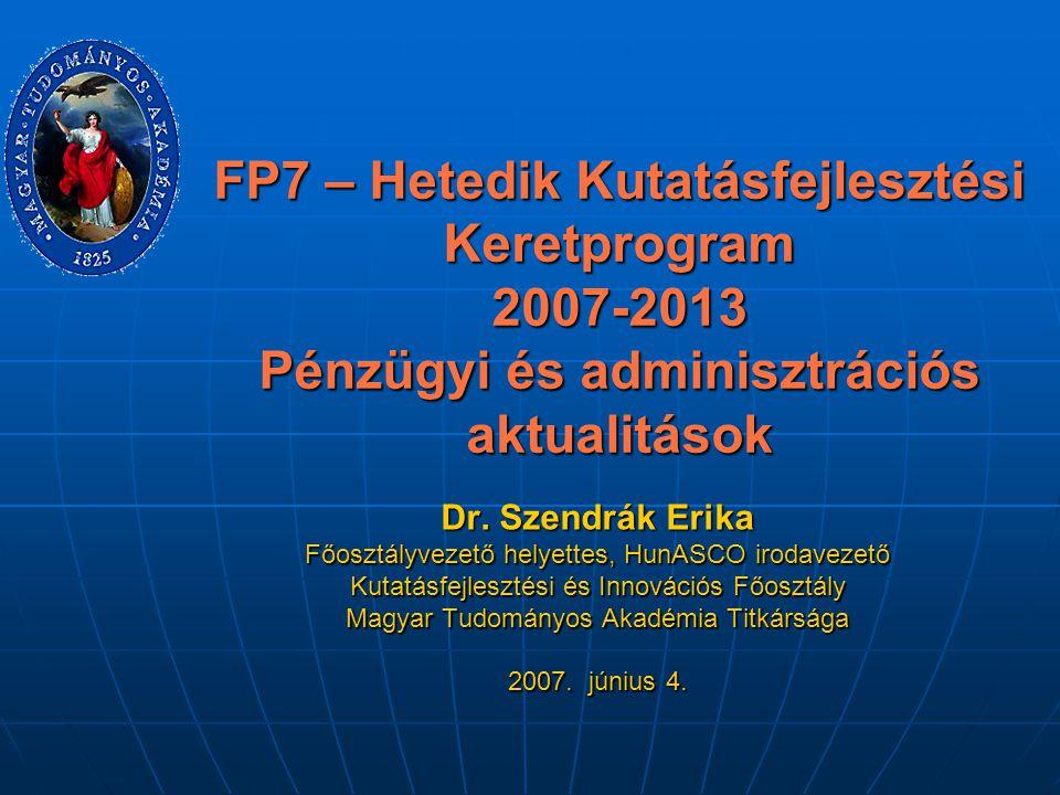 FP7 – Hetedik Kutatásfejlesztési Keretprogram 2007-2013 Pénzügyi és adminisztrációs aktualitások Dr. Szendrák Erika Főosztályvezető helyettes, HunASCO
