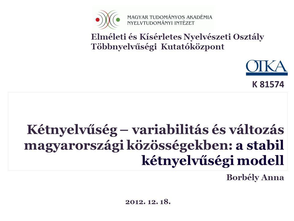 K 81574 Borbély Anna Kétnyelvűség – variabilitás és változás magyarországi közösségekben: a stabil kétnyelvűségi modell Borbély Anna 2012. 12. 18. Elm