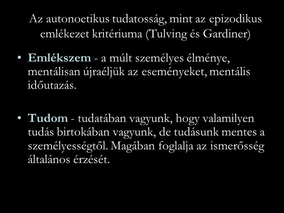 Az autonoetikus tudatosság, mint az epizodikus emlékezet kritériuma (Tulving és Gardiner) Emlékszem - a múlt személyes élménye, mentálisan újraéljük a